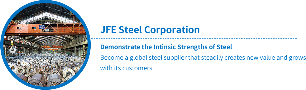 JFE Steel Corporation Demonstrate the Intinsic Strengths of Steel Become a global steel supplier that steadily creates new value and grows with its customers.