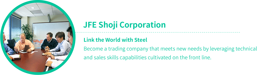 JFE Shoji Corporation Link the World with Steel Become a trading company that meets new needs by leveraging technical and sales skills capabilities cultivated on the front line.